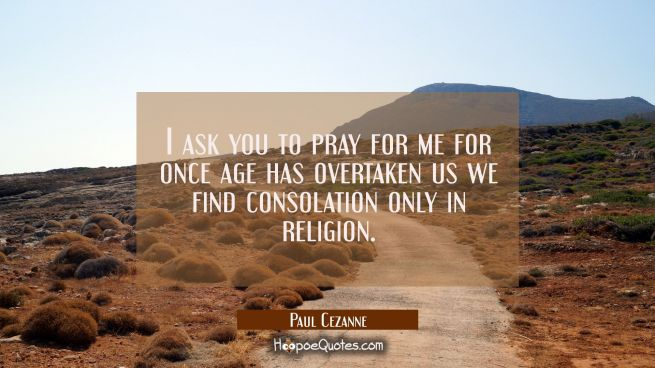 I ask you to pray for me for once age has overtaken us we find consolation only in religion.