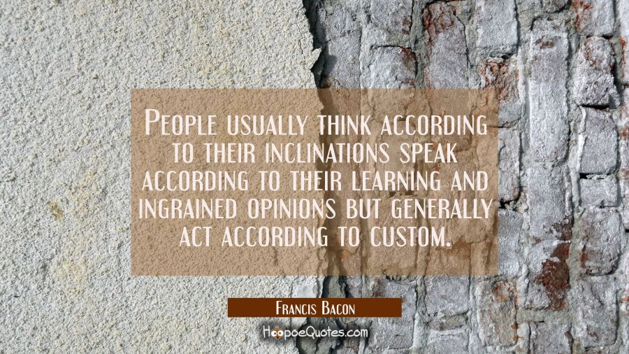 People usually think according to their inclinations speak according to their learning and ingraine Francis Bacon Quotes