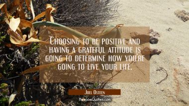 Choosing to be positive and having a grateful attitude is going to determine how you're going to li Joel Osteen Quotes