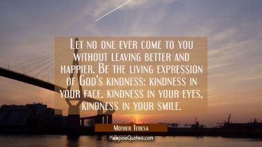 Let no one ever come to you without leaving better and happier. Be the living expression of God's kindness: kindness in your face, kindness in your eyes, kindness in your smile.