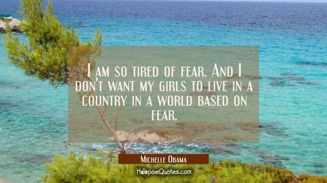 I am so tired of fear. And I don't want my girls to live in a country in a world based on fear.