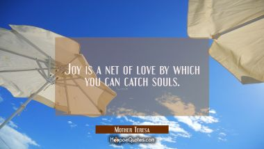 Joy is a net of love by which you can catch souls. Mother Teresa Quotes