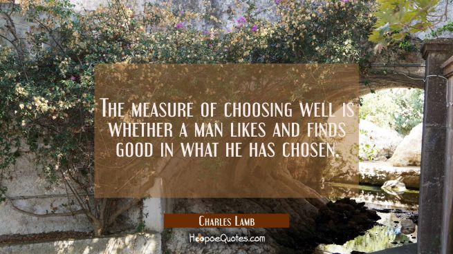 The measure of choosing well is whether a man likes and finds good in what he has chosen.