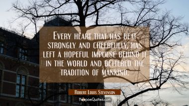 Every heart that has beat strongly and cheerfully has left a hopeful impulse behind it in the world