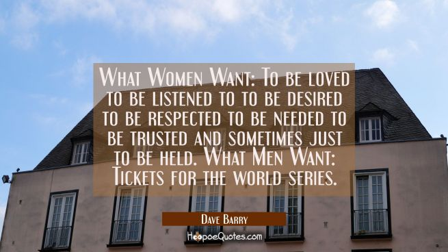 What Women Want: To be loved to be listened to to be desired to be respected to be needed to be tru