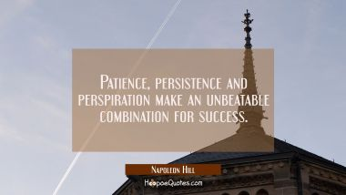 Patience persistence and perspiration make an unbeatable combination for success. Napoleon Hill Quotes