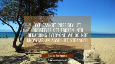 We cannot possibly let ourselves get frozen into regarding everyone we do not know as an absolute s