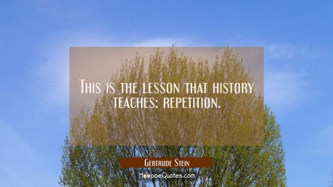 This is the lesson that history teaches: repetition.
