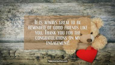 It is always great to be reminded of good friends like you. Thank you for the congratulations on my engagement! Engagement Quotes