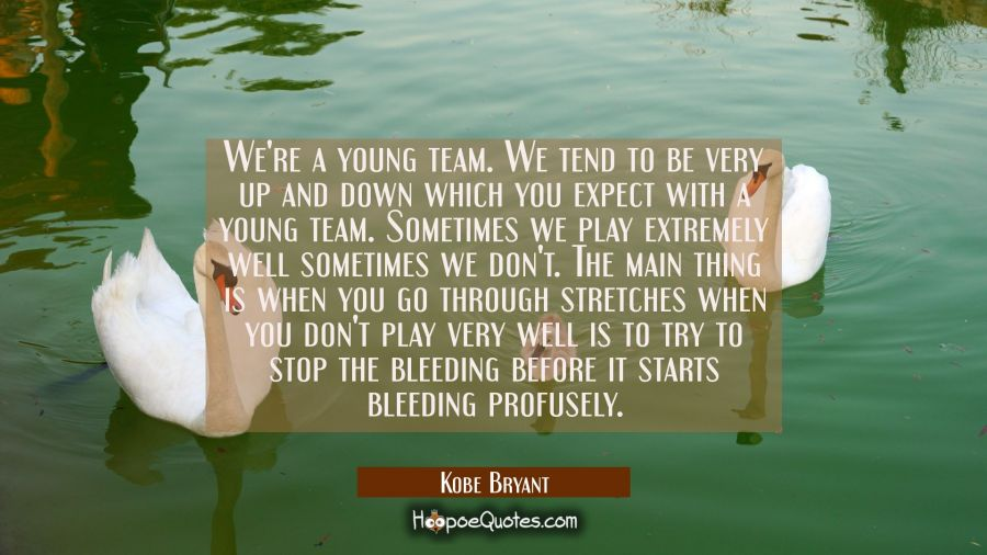 We're a young team. We tend to be very up and down which you expect with a young team. Sometimes we Kobe Bryant Quotes