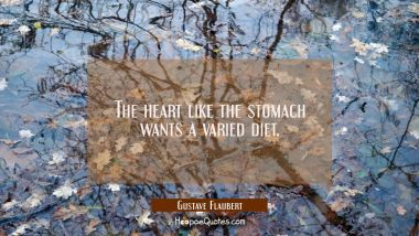 The heart like the stomach wants a varied diet. Gustave Flaubert Quotes