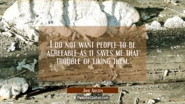 I do not want people to be agreeable as it saves me that trouble of liking them.
