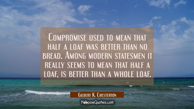 Compromise used to mean that half a loaf was better than no bread. Among modern statesmen it really