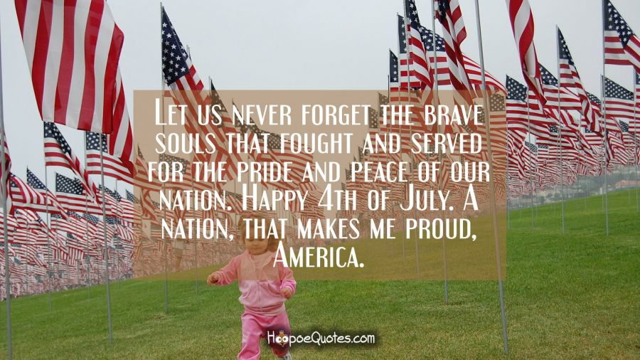 Let us never forget the brave souls that fought and served for the pride and peace of our nation. Happy 4th of July. A nation, that makes me proud, America. Independence Day Quotes