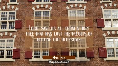 Lord save us all from a hope tree that has lost the faculty of putting out blossoms. Mark Twain Quotes