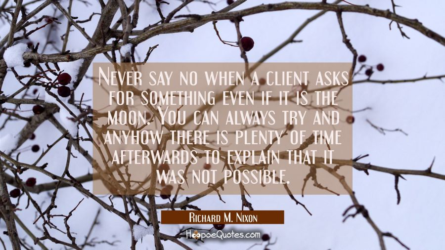 Never say no when a client asks for something even if it is the moon. You can always try and anyhow Richard M. Nixon Quotes