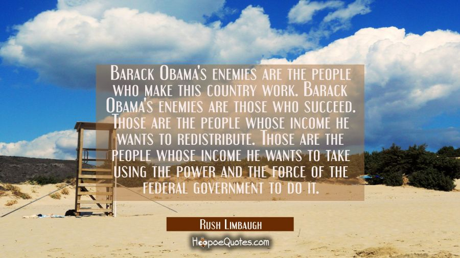 Barack Obama's enemies are the people who make this country work. Barack Obama's enemies are those Rush Limbaugh Quotes