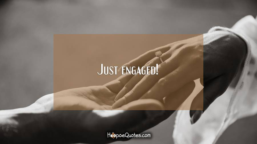 Just engaged! Engagement Quotes