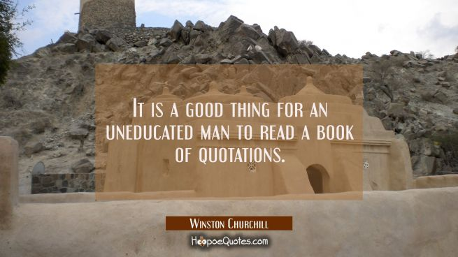 It is a good thing for an uneducated man to read a book of quotations.