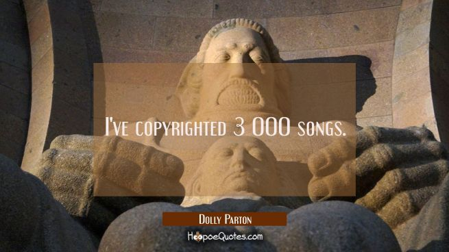 I've copyrighted 3 000 songs.