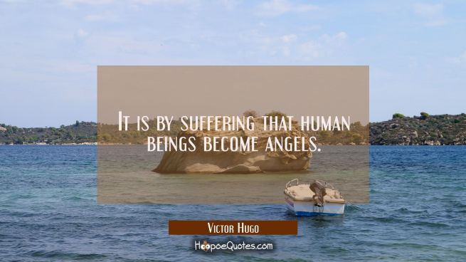 It is by suffering that human beings become angels.