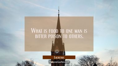 What is food to one man is bitter poison to others. Lucretius Quotes