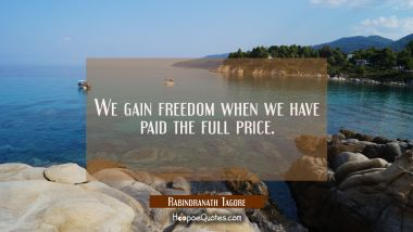 We gain freedom when we have paid the full price. Rabindranath Tagore Quotes