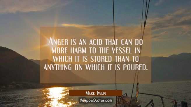Anger is an acid that can do more harm to the vessel in which it is stored than to anything on whic