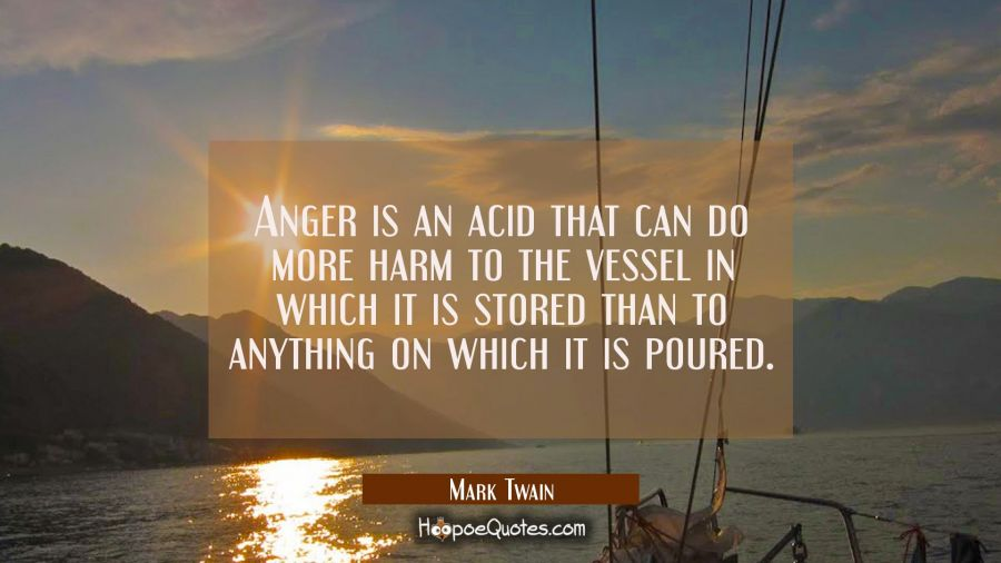 Anger is an acid that can do more harm to the vessel in which it is stored than to anything on whic Mark Twain Quotes