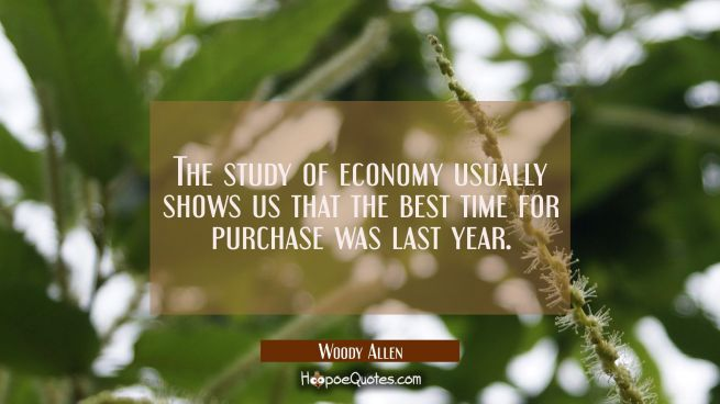 The study of economy usually shows us that the best time for purchase was last year.