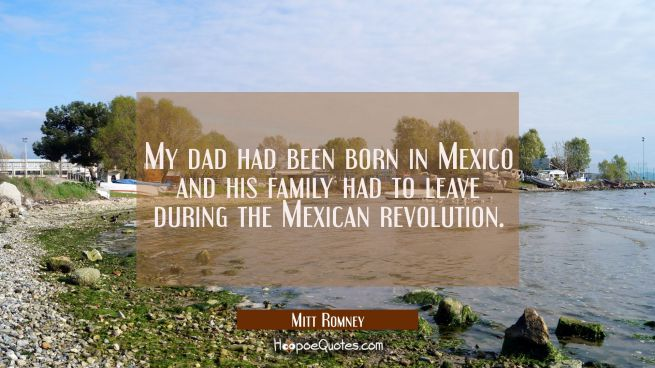 My dad had been born in Mexico and his family had to leave during the Mexican revolution.