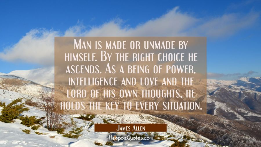 Man is made or unmade by himself. By the right choice he ascends. As a being of power intelligence James Allen Quotes