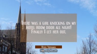 There was a girl knocking on my hotel room door all night! Finally I let her out. Henny Youngman Quotes