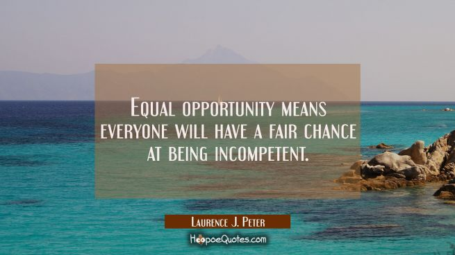 Equal opportunity means everyone will have a fair chance at being incompetent.