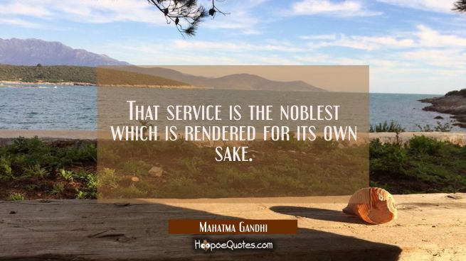 That service is the noblest which is rendered for its own sake.