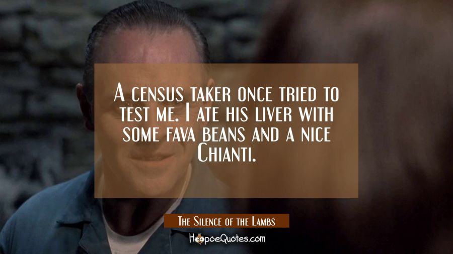A census taker once tried to test me. I are his liver with some fava beans and a nice Chianti. Movie Quotes Quotes