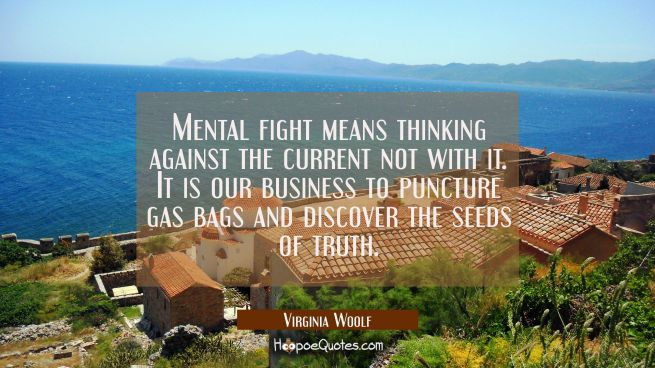 Mental fight means thinking against the current not with it. It is our business to puncture gas bag