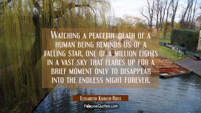 Watching a peaceful death of a human being reminds us of a falling star, one of a million lights in