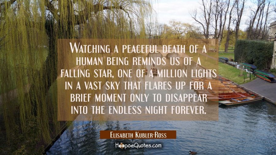 Watching a peaceful death of a human being reminds us of a falling star, one of a million lights in Elisabeth Kubler-Ross Quotes