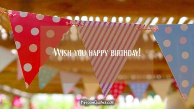 Wish you happy birthday! Birthday Quotes