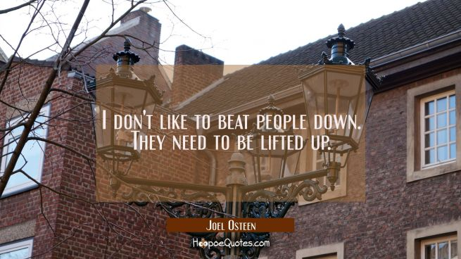 I don't like to beat people down. They need to be lifted up.