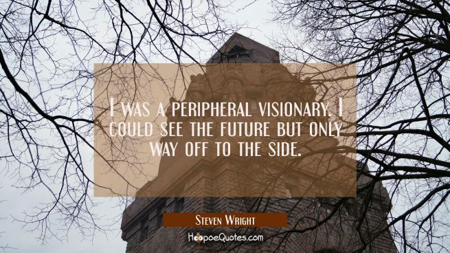 I was a peripheral visionary. I could see the future but only way off to the side.