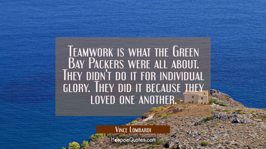 Teamwork is what the Green Bay Packers were all about. They didn't do it for individual glory. They Vince Lombardi Quotes