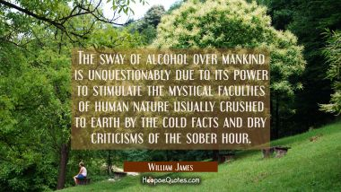 The sway of alcohol over mankind is unquestionably due to its power to stimulate the mystical facul