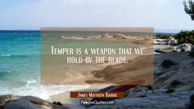 Temper is a weapon that we hold by the blade.