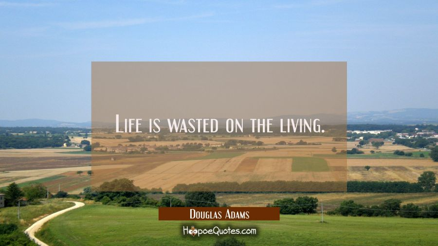 Life is wasted on the living. Douglas Adams Quotes