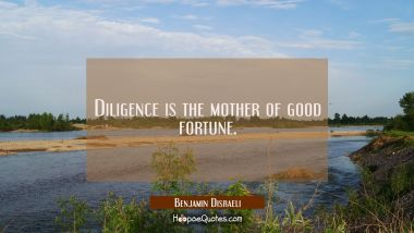 Diligence is the mother of good fortune. Benjamin Disraeli Quotes