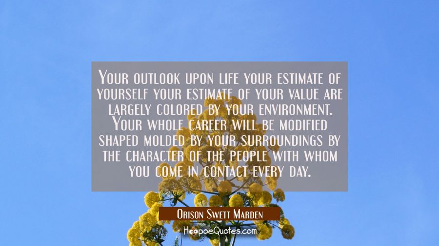 Your outlook upon life your estimate of yourself your estimate of your value are largely colored by Orison Swett Marden Quotes