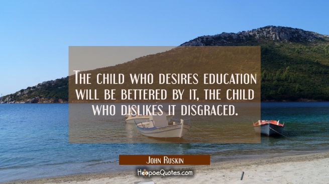 The child who desires education will be bettered by it, the child who dislikes it disgraced.