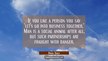 If you like a person you say 'let's go into business together.' Man is a social animal after all bu